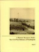 A Historic Resources Study: The Civil War Defenses of Washington, Pt. 1