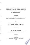 Christian records: an historical enquiry concerning the age, authorship and authenticity of the New Testament