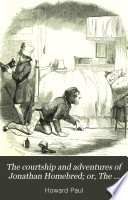 The Courtship and Adventures of Jonathan Homebred  Or  The Scrapes and Escapes of a Live Yankee Book PDF