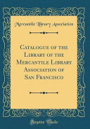 Catalogue of the Library of the Mercantile Library Association of San Francisco (Classic Reprint)