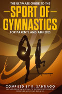 The Ultimate Guide to the Sport of Gymnastics for Parents and Athletes