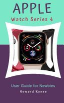 Apple Watch Series 4 User Guide for Newbies: Learn More about the Apple Watch Series 4 from This Quick Guide
