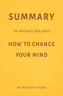 Summary of Michael Pollan's How to Change Your Mind by Milkyway Media