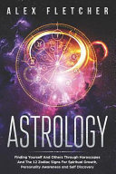 Astrology Finding Yourself And Others Through Horoscopes And The 12 Zodiac Signs For Spiritual Growth Personality Awareness And