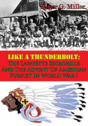 Like A Thunderbolt  The Lafayette Escadrille And The Advent Of American Pursuit In World War I  Illustrated Edition
