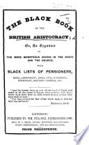The Black Book of the British Aristocracy  Or  An Exposure of the More Monstrous Abuses in the State and the Church  with Black Lists of Pensioners  Royal  Aristocratic  Legal  Etc