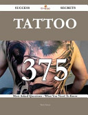 Tattoo 375 Success Secrets - 375 Most Asked Questions on Tattoo - What You Need to Know