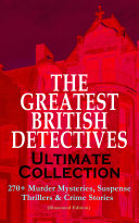 THE GREATEST BRITISH DETECTIVES - Ultimate Collection: 270+ Murder Mysteries, Suspense Thrillers & Crime Stories (Illustrated Edition)