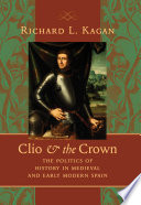 Clio and the Crown  : The Politics of History in Medieval and Early Modern Spain