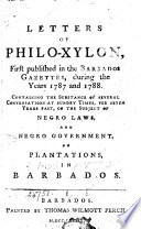 Letters of Philo-Xylon, First Published in the Barbados Gazettes, During the Years 1787 and 1788. Containing the Substance of Several Conversations at Sundry Times, ... on the Subject of Negro Laws, and Negro Government, on Plantations, in Barbados