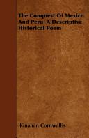 The Conquest of Mexico and Peru a Descriptive Historical Poem