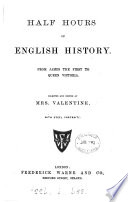 Half hours of English history, from James the first to queen Victoria, selected and ed. by mrs. Valentine