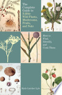 """Complete Guide to Edible Wild Plants, Mushrooms, Fruits, and Nuts: How to Find, Identify, and Cook Them"" by Katie Letcher Lyle"