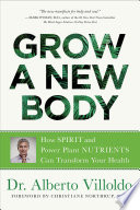 """Grow a New Body: How Spirit and Power Plant Nutrients Can Transform Your Health"" by Alberto Villoldo"