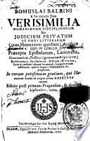 Bohuslai Balbini ... Verisimilia humaniorum disciplinarum, seu Judicium privatum de omni litterarum - quas Humaniores appellant - Artificio. Quo in libello Praecepta Epistolarum, Latinitatis, Grammaticae, Poeseos-generatim & speciatim, - Emblematum, Symbolorum, Historiae, Rhetoricae - sacrae & profanae, - aliaque huiusmodi, summa brevitate adferuntur, quid in singulis Verisimile fit, proponitur ... Editio ... tertia, etc