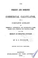 The Foreign and Domestic Commercial Calculator; Or, a Complete Library of Numerical Arithmetical and Mathematical Facts ...