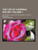 The Life of Cardinal Wolsey; and Metrical Visions from the Original Autograph Manuscript Volume 1