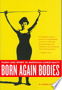 Born Again Bodies  : Flesh and Spirit in American Christianity