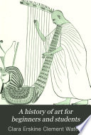 A History of Art for Beginners and Students, Painting, Sculpture, Architecture by Clara Erskine Clement Waters PDF