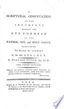 A scriptural confutation of the arguments against the one Godhead of the Father, Son, and Holy Ghost, produced by the reverend mr. Lindsey in his late Apology, by a layman [W. Burgh].
