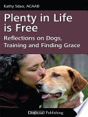 """Plenty in Life Is Free: Reflections on Dogs, Training and Finding Grace"" by Kathy Sdao"
