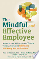 """""""The Mindful and Effective Employee: An Acceptance and Commitment Therapy Training Manual for Improving Well-Being and Performance"""" by Paul E. Flaxman, Frank W. Bond, Fredrik Livheim, Steven C. Hayes"""