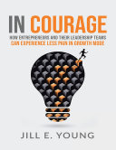 In Courage: How Entrepreneurs and Their Leadership Teams Can Experience Less Pain In Growth Mode [Pdf/ePub] eBook