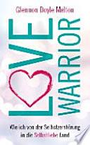Love Warrior  : Wie ich von der Selbstzerstörung in die Selbstliebe fand