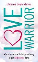 Love Warrior: Wie ich von der Selbstzerstörung in die Selbstliebe fand