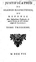 Justification du silence respectueux, ou Reponse aux instructions pastorales & autres ecrits de M. l'Archeveque de Cambray. Tome premier [-troisieme!
