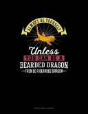 Always Be Yourself Unless You Can Be A Bearded Dragon Then Be A Bearded Dragon