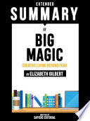 Extended Summary Of Big Magic: Creative Living Beyond Fear - By Elizabeth Gilbert