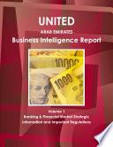 United Arab Emirates Business Intelligence Report Volume 1 Banking & Financial Market Strategic Information and Important Regulations