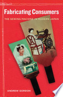 Fabricating Consumers  : The Sewing Machine in Modern Japan