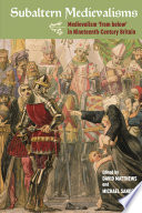 Subaltern Medievalisms Medievalism And The Working Classes In Nineteenth Century Britain