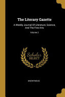 The Literary Gazette  A Weekly Journal of Literature  Science  and the Fine Arts