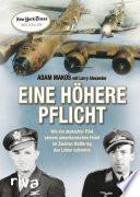 Eine höhere Pflicht  : Wie ein deutscher Pilot seinem amerikanischen Feind im Zweiten Weltkrieg das Leben schenkte