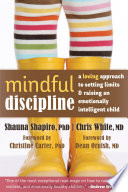 """Mindful Discipline: A Loving Approach to Setting Limits and Raising an Emotionally Intelligent Child"" by Shauna Shapiro, Chris White, Christine Carter, Dean Ornish"