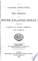 A Sailing Directory for the Ethiopic Or South Atlantic Ocean, Including the Coasts of South America and Africa