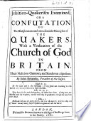 Jesuitico Quakerism Examined  or  a confutation of the blasphemous and unreasonable principles of the Quakers  with a vindication of the Church of God in Britain from their malicious clamours and slanderous aspersions Book