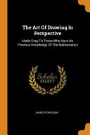 The Art of Drawing in Perspective: Made Easy to Those Who Have No Previous Knowledge of the Mathematics