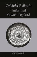 Calvinist Exiles In Tudor And Stuart England