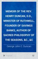Memoir of the Rev  Henry Duncan  D D   Minister of Ruthwell  Founder of Savings Banks  Author of Sacred Philosophy of the Seasons   c    c