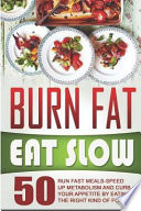 Burn Fat Eat Slow: 50 Run Fast Meals-Speed Up Metabolism and Curb Your Appetite by Eating the Right Kind of Foods