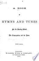 A Book of Hymns and Tunes for the Sunday school  the Congregation  and the Home Book PDF