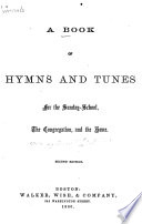 A Book of Hymns and Tunes for the Sunday school  the Congregation  and the Home