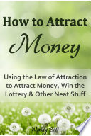 How To Attract Money Using The Law Of Attraction To Attract Money Win The Lottery And Other Neat Stuff