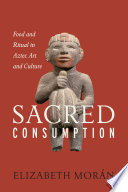 Sacred Consumption  : Food and Ritual in Aztec Art and Culture