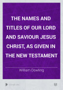 The Names and Titles of Our Lord and Saviour Jesus Christ, as Given in the New Testament