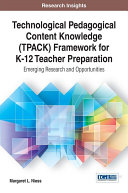Technological Pedagogical Content Knowledge (TPACK) Framework for K-12 Teacher Preparation: Emerging Research and Opportunities